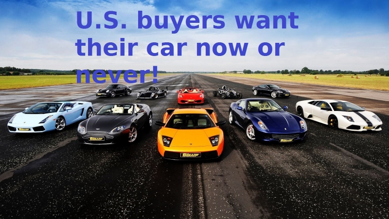 U.S. buyers want their cars now or never!